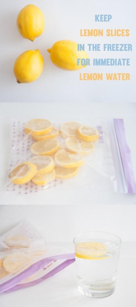 Keep Lemon Slices in the freezer for immediate Lemon Water